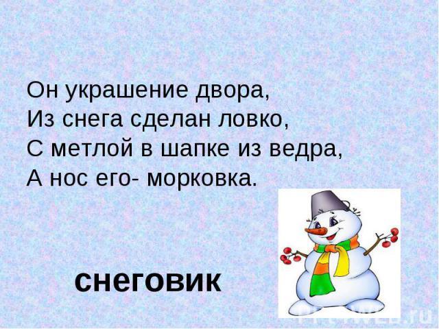 Он украшение двора, Он украшение двора, Из снега сделан ловко,С метлой в шапке из ведра,А нос его- морковка. снеговик