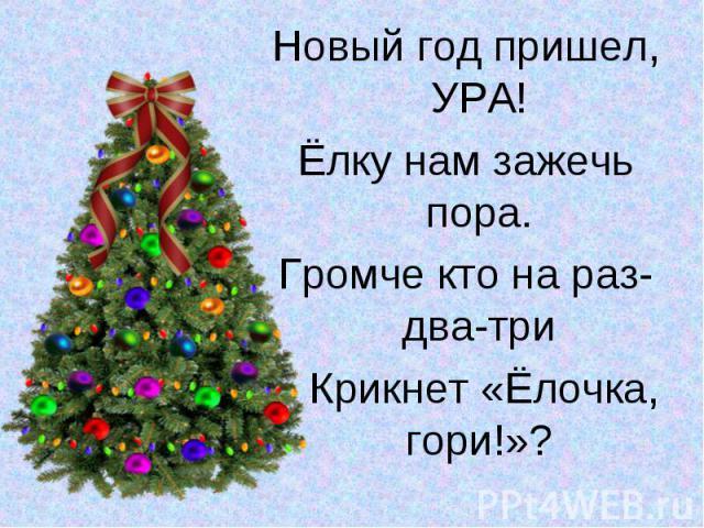 Новый год пришел, УРА!Новый год пришел, УРА!Ёлку нам зажечь пора.Громче кто на раз-два-три Крикнет «Ёлочка, гори!»?
