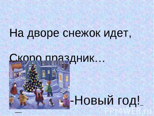 На дворе снежок идет, На дворе снежок идет, Скоро праздник… -Новый год!