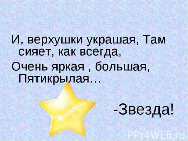 И, верхушки украшая, Там сияет, как всегда,И, верхушки украшая, Там сияет, как всегда,Очень яркая , большая,Пятикрылая… -Звезда!