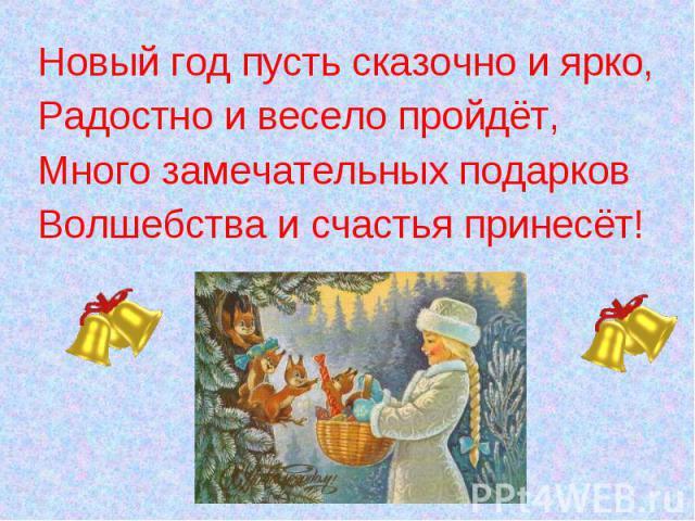 Новый год пусть сказочно и ярко,Новый год пусть сказочно и ярко,Радостно и весело пройдёт,Много замечательных подарковВолшебства и счастья принесёт!
