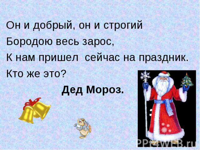 Он и добрый, он и строгийОн и добрый, он и строгийБородою весь зарос,К нам пришел сейчас на праздник.Кто же это? Дед Мороз.