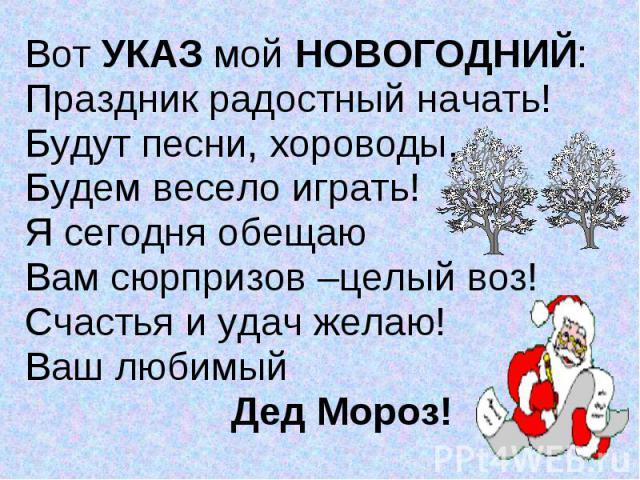 Вот УКАЗ мой НОВОГОДНИЙ: Вот УКАЗ мой НОВОГОДНИЙ: Праздник радостный начать! Будут песни, хороводы, Будем весело играть! Я сегодня обещаю Вам сюрпризов –целый воз! Счастья и удач желаю! Ваш любимый Дед Мороз!