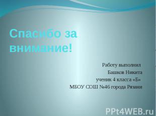 Спасибо за внимание! Работу выполнил Башков Никита ученик 4 класса «Б» МБОУ СОШ