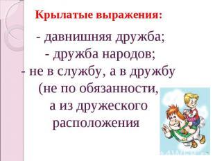 Крылатые выражения:- давнишняя дружба;- дружба народов;- не в службу, а в дружбу