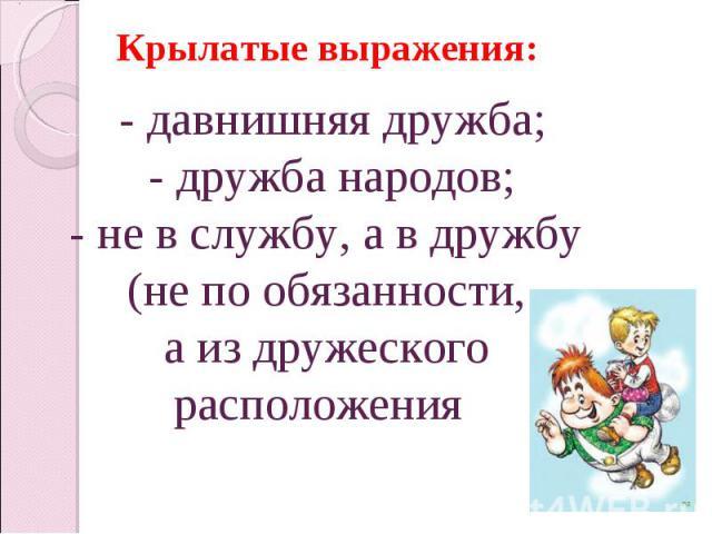Крылатые выражения:- давнишняя дружба;- дружба народов;- не в службу, а в дружбу (не по обязанности, а из дружеского расположения