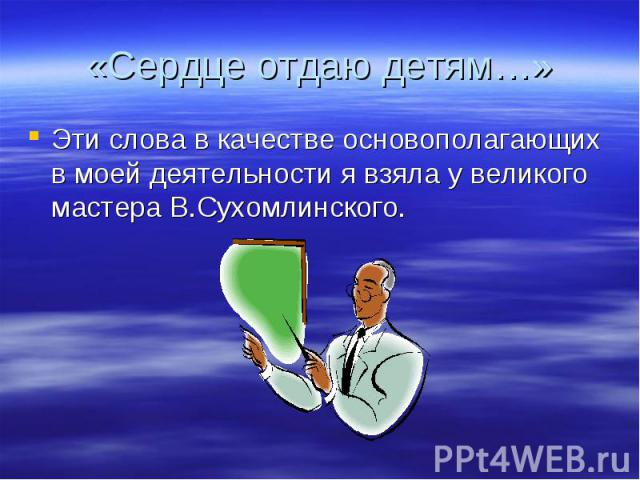 Эти слова в качестве основополагающих в моей деятельности я взяла у великого мастера В.Сухомлинского.