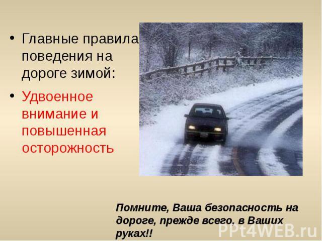 Главные правила поведения на дороге зимой:Удвоенное внимание и повышенная осторожность
