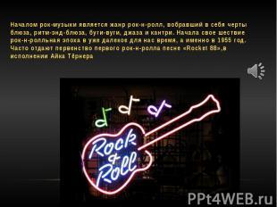 Началом рок-музыки является жанр рок-н-ролл, вобравший в себя черты блюза, ритм-