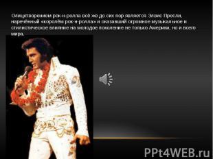 Олицетворением рок-н-ролла всё же до сих пор является Элвис Пресли, наречённый «