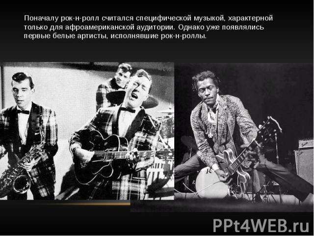 Поначалу рок-н-ролл считался специфической музыкой, характерной только для афроамериканской аудитории. Однако уже появлялись первые белые артисты, исполнявшие рок-н-роллы.