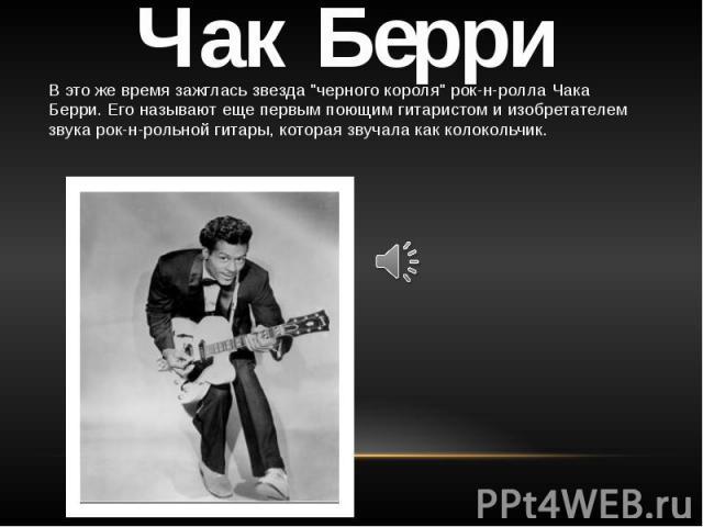 """Чак Берри В это же время зажглась звезда """"черного короля"""" рок-н-ролла Чака Берри. Его называют еще первым поющим гитаристом и изобретателем звука рок-н-рольной гитары, которая звучала как колокольчик."""