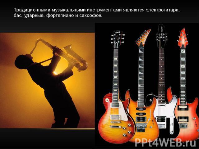 Традиционными музыкальными инструментами являются электрогитара, бас, ударные, фортепиано и саксофон.