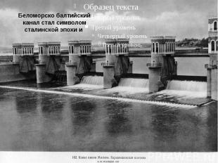 Беломорско балтийский канал стал символом сталинской эпохи и