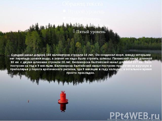 Суэцкий канал длиной 160 километров строили 10 лет. Он соединил моря, между которыми нет перепада уровня воды, а значит не надо было строить шлюзы. Панамский канал длинной 80 км с двумя шлюзами строили 28 лет. Беломорска балтийский канал длинной 227…