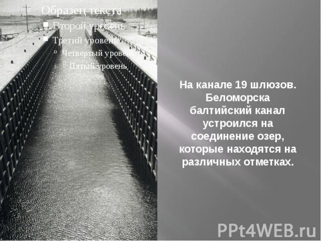 На канале 19 шлюзов. Беломорска балтийский канал устроился на соединение озер, которые находятся на различных отметках.