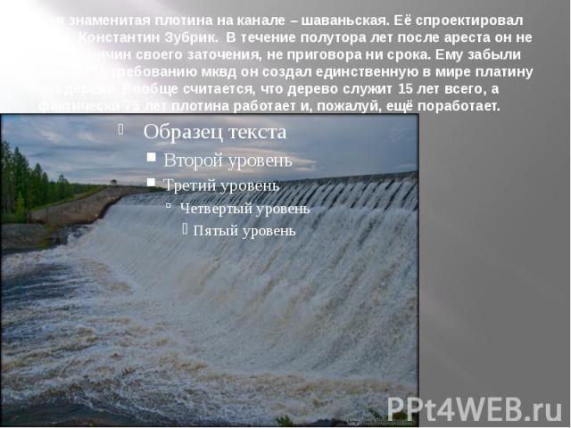 Самая знаменитая плотина на канале – шаваньская. Её спроектировал инженер Константин Зубрик. В течение полутора лет после ареста он не знал не причин своего заточения, не приговора ни срока. Ему забыли сообщить. По требованию мквд он создал единстве…