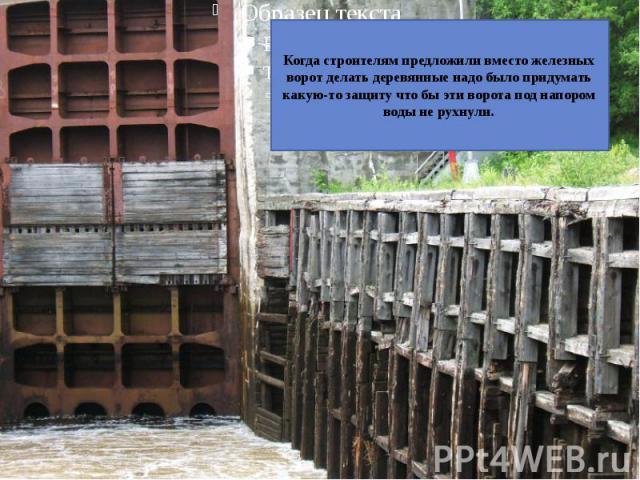 Когда строителям предложили вместо железных ворот делать деревянные надо было придумать какую-то защиту что бы эти ворота под напором воды не рухнули.