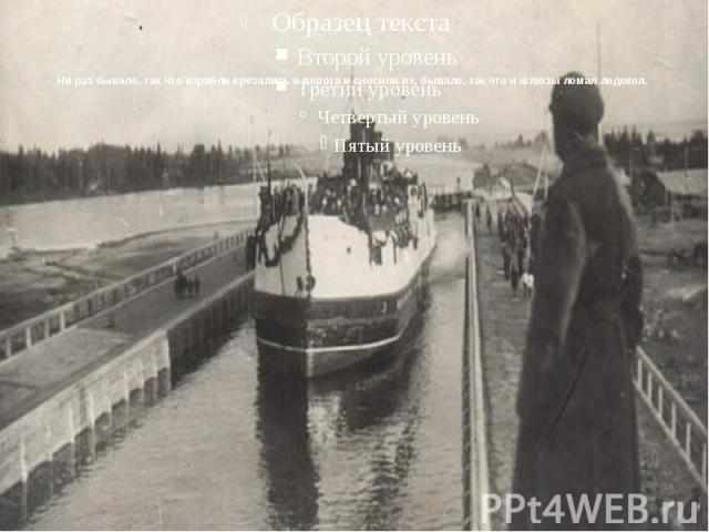 Ни раз бывало, так что корабли врезались в ворота и сносили их, бывало, так что и шлюзы ломал ледокол.