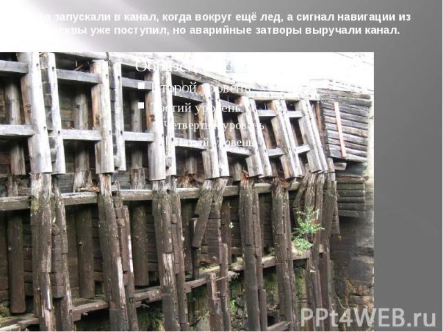 Его запускали в канал, когда вокруг ещё лед, а сигнал навигации из Москвы уже поступил, но аварийные затворы выручали канал.