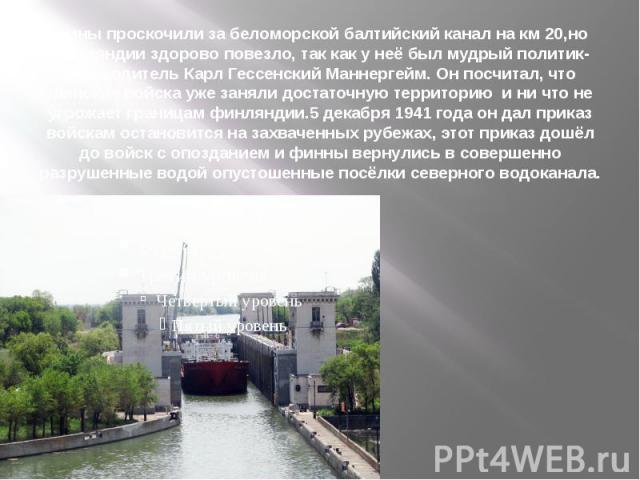 фины проскочили за беломорской балтийский канал на км 20,но Финляндии здорово повезло, так как у неё был мудрый политик-руководитель Карл ГессенскийМаннергейм. Он посчитал, что финские войска уже заняли достаточную территорию и ни что не угрож…