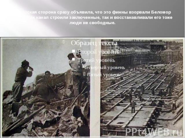 Советская сторона сразу объявила, что это финны взорвали Беломор канал. Как канал строили заключенные, так и восстанавливали его тоже люди не свободные.