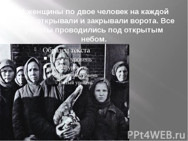 И женщины по двое человек на каждой ручке открывали и закрывали ворота. Все работы проводились под открытым небом.