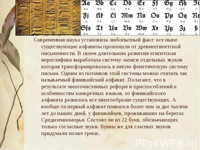 Современная наука установила любопытный факт: все ныне существующие алфавиты произошли от древнеегипетской письменности. В своем длительном развитии египетская иероглифика выработала систему записи отдельных звуков которая трансформировалась в некую…