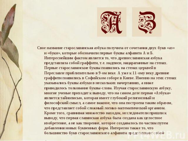 Свое название старославянская азбука получила от сочетания двух букв «аз» и «буки», которые обозначили первые буквы алфавита А и Б. Интереснейшим фактом является то, что древнеславянская азбука представляла собой граффити, т.е. надписи, нацарапанные…