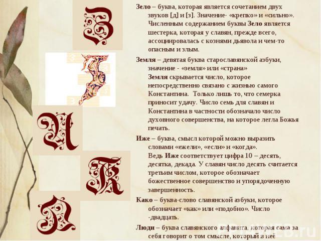Зело– буква, которая является сочетанием двух звуков [д] и [з]. Значение- «крепко» и «сильно». Численным содержанием буквыЗелоявляется шестерка, которая у славян, прежде всего, ассоциировалась с кознями дьявола и чем-то опасн…