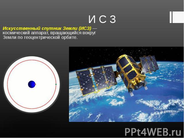 Искусственный спутник Земли (ИСЗ) — космический аппарат, вращающийся вокруг Земли по геоцентрической орбите. Искусственный спутник Земли (ИСЗ) — космический аппарат, вращающийся вокруг Земли по геоцентрической орбите.