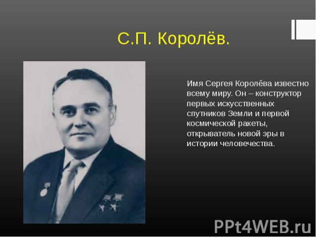 Имя Сергея Королёва известно всему миру. Он – конструктор первых искусственных спутников Земли и первой космической ракеты, открыватель новой эры в истории человечества. Имя Сергея Королёва известно всему миру. Он – конструктор первых искусственных …