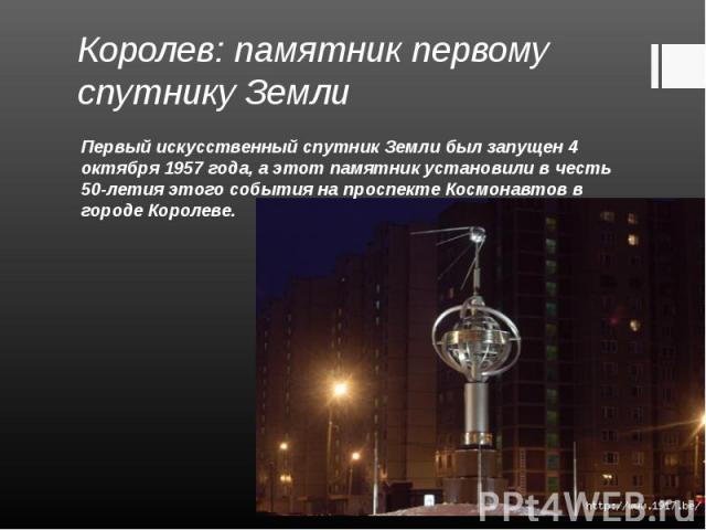 Первый искусственный спутник Земли был запущен 4 октября 1957 года, а этот памятник установили в честь 50-летия этого события на проспекте Космонавтов в городе Королеве. Первый искусственный спутник Земли был запущен 4 октября 1957 года, а этот памя…