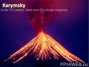 In the XX century, there were 23 volcano eruptions. In the XX century, there wer