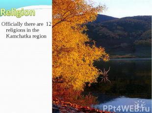 Officially there are 12 religions in the Kamchatka region Officially there are 1