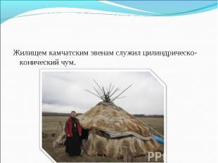 Жилищем камчатским эвенам служил цилиндрическо-конический чум. Жилищем камчатски