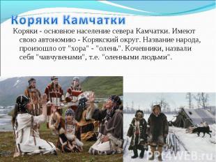Коряки - основное население севера Камчатки. Имеют свою автономию - Корякский ок