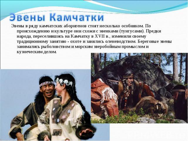 Эвены в ряду камчатских аборигенов стоят несколько особняком. По происхождению и культуре они схожи с эвенками (тунгусами). Предки народа, переселившись на Камчатку в XVII в., изменили своему традиционному занятию - охоте и занялись оленеводством. Б…