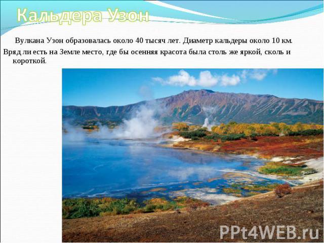 Вулкана Узон образовалась около 40 тысяч лет. Диаметр кальдеры около 10 км. Вулкана Узон образовалась около 40 тысяч лет. Диаметр кальдеры около 10 км. Вряд ли есть на Земле место, где бы осенняя красота была столь же яркой, сколь и короткой.