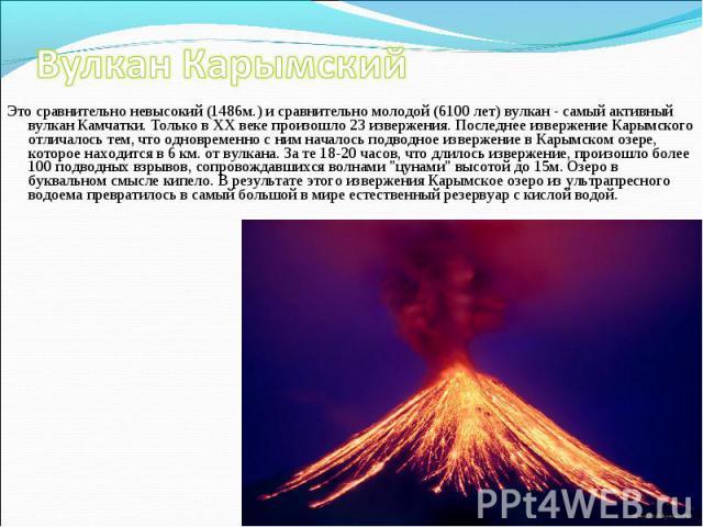 Это сравнительно невысокий (1486м.) и сравнительно молодой (6100 лет) вулкан - самый активный вулкан Камчатки. Только в XX веке произошло 23 извержения. Последнее извержение Карымского отличалось тем, что одновременно с ним началось подводное изверж…