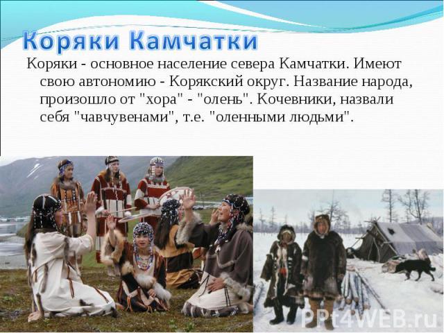 """Коряки - основное население севера Камчатки. Имеют свою автономию - Корякский округ. Название народа, произошло от """"хора"""" - """"олень"""". Кочевники, назвали себя """"чавчувенами"""", т.е. """"оленными людьми"""". Коряки - осно…"""