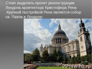 Стоит выделить проект реконструкции Лондона архитектора Кристофера Рена .Крупной