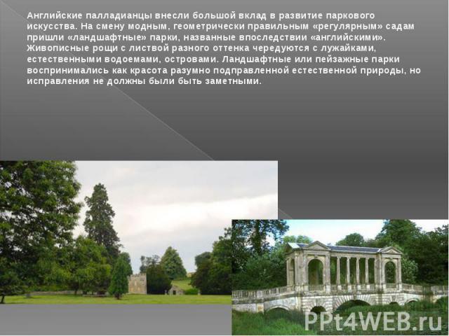 Английские палладианцы внесли большой вклад в развитие паркового искусства. На смену модным, геометрически правильным «регулярным» садам пришли «ландшафтные» парки, названные впоследствии «английскими». Живописные рощи с листвой разного оттенка чере…