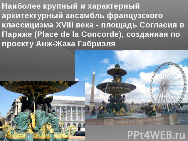 Наиболее крупный и характерный архитектурный ансамбль французского классицизма XVIII века - площадь Согласия в Париже (Place de la Concorde), созданная по проекту Анж-Жака Габриэля