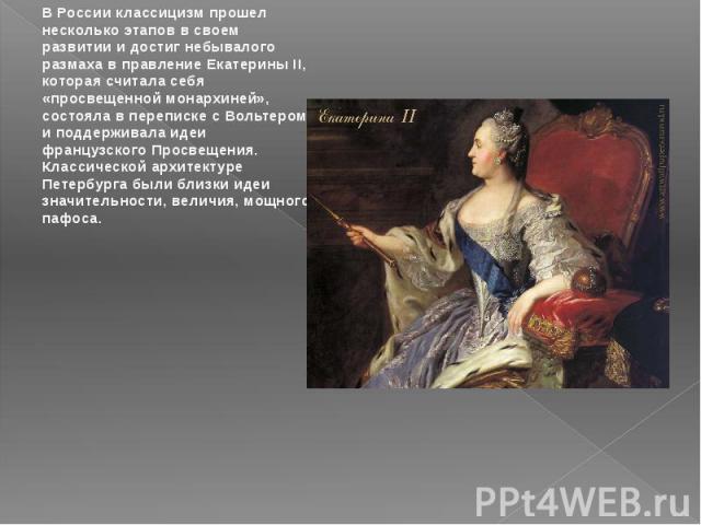 В России классицизм прошел несколько этапов в своем развитии и достиг небывалого размаха в правление Екатерины II, которая считала себя «просвещенной монархиней», состояла в переписке с Вольтером и поддерживала идеи французского Просвещения. Классич…