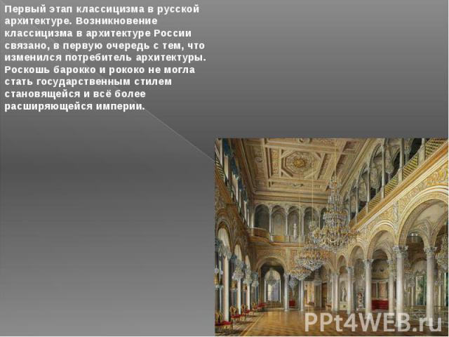 Первый этап классицизма в русской архитектуре. Возникновение классицизма в архитектуре России связано, в первую очередь с тем, что изменился потребитель архитектуры. Роскошь барокко и рококо не могла стать государственным стилем становящейся и всё б…