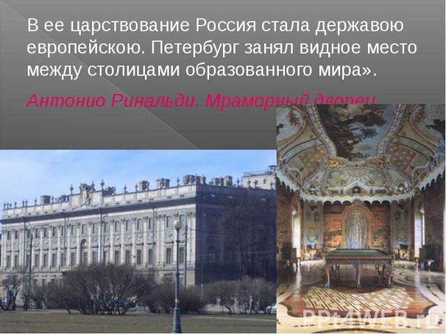 В ее царствование Россия стала державою европейскою. Петербург занял видное место между столицами образованного мира». Антонио Ринальди. Мраморный дворец