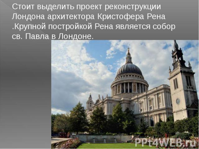 Стоит выделить проект реконструкции Лондона архитектора Кристофера Рена .Крупной постройкой Рена является собор св. Павла в Лондоне.