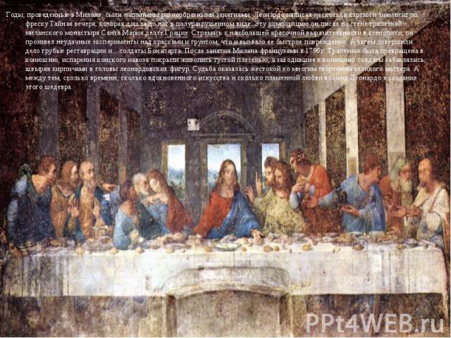 Годы, проведенные в Милане, были наполнены разнообразными занятиями. Леонардо написал несколько картин и знаменитую фреску Тайная вечеря, которая дошла до нас в полуразрушенном виде. Эту композицию он писал на стене трапезной миланского монастыря Са…