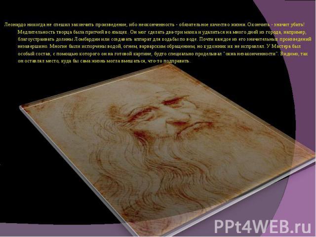 Леонардо никогда не спешил закончить произведение, ибо неоконченность - обязательное качество жизни. Окончить - значит убить! Медлительность творца была притчей во языцех. Он мог сделать два-три мазка и удалиться на много дней из города, например, б…